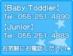Baby Toddler Tel:055-251-4890 Junior Tel:066-251-4883 お気軽にお問い合わせ下さい